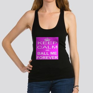Keep Calm and BALL ME FOREVER Racerback Tank Top