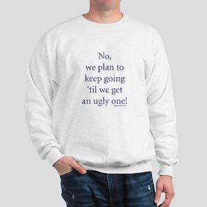 Till we get an ugly one Sweatshirt