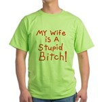 My wife is a stupid bitch! Green T-Shirt