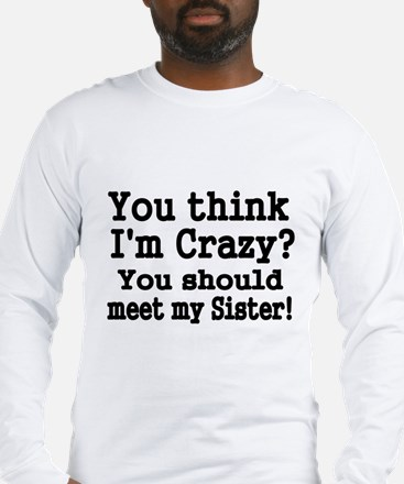 You think Im Crazy Long Sleeve T-Shirt