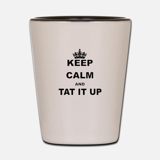 KEEP CALM AND TAT IT UP Shot Glass