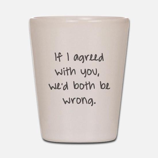 wed both be wrong Shot Glass