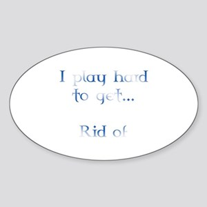 I play hard to get... Rid of! Oval Sticker
