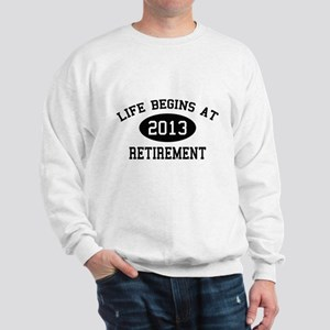 Life begins at 2013 Retirement Sweatshirt