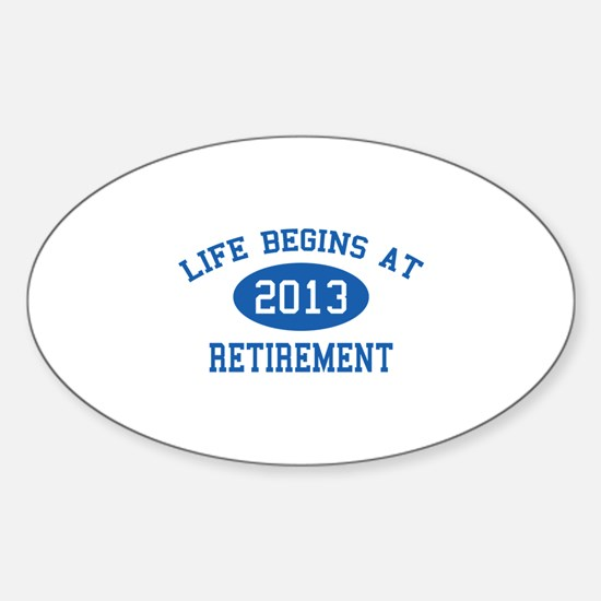 Life begins at 2013 Retirement Sticker (Oval)