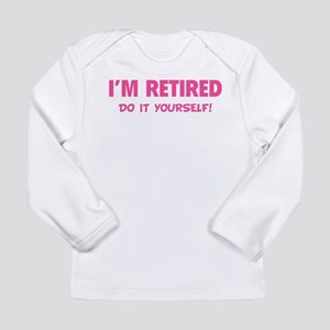 I'm retired - Do it yourself! Long Sleeve Infant T