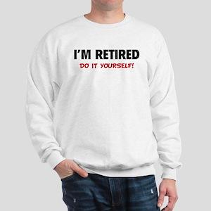 I'm retired - Do it yourself! Sweatshirt