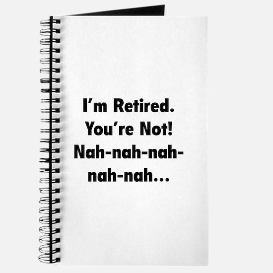 I'm retired - You're not! nah-nah-nah... Journal