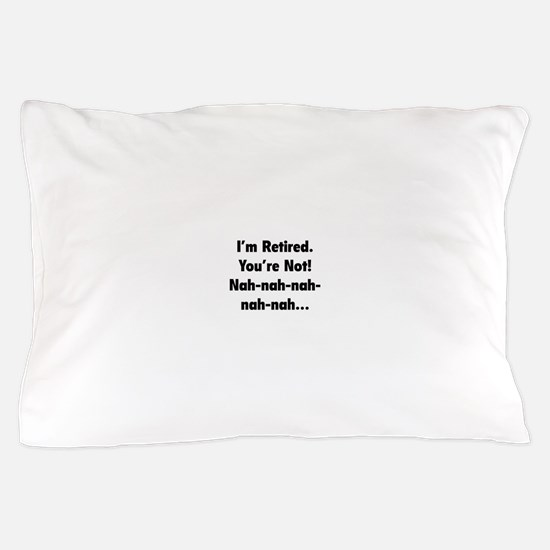 I'm retired - You're not! nah-nah-nah... Pillow Ca