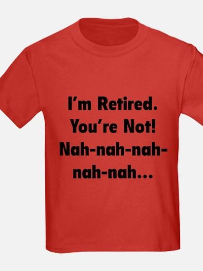 I'm retired - You're not! nah-nah-nah... T