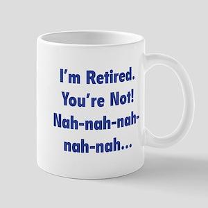 I'm retired - You're not! nah-nah-nah... Mug