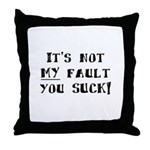It's Not MY Fault You Suck Throw Pillow