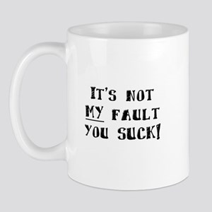 It's Not MY Fault You Suck Mug