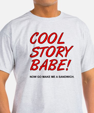 Cool Story Babe! Now Go Make Me A Sandwich T-Shirt