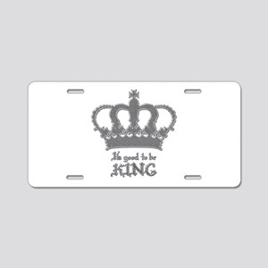 Good to be King Aluminum License Plate