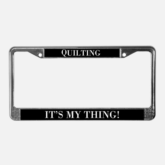 Quilting It's My Thing License Plate Frame
