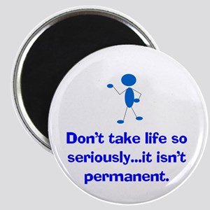 DON'T TAKE LIFE TOO SERIOUSLY...IT ISN'T PERMANENT