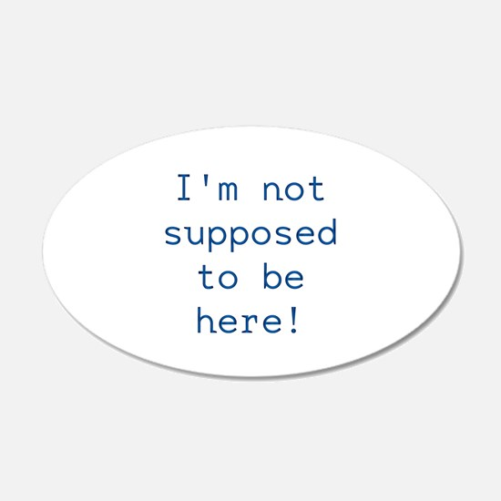 Im not supposed to be here! Wall Decal