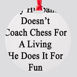 My Husband Doesn't Coach Chess For  Round Ornament
