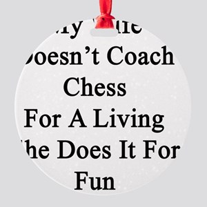 My Wife Doesn't Coach Chess For A L Round Ornament