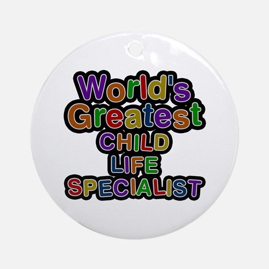 World's Greatest CHILD LIFE SPECIALIST Round Ornam