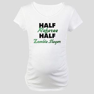 Half Referee Half Zombie Slayer Maternity T-Shirt