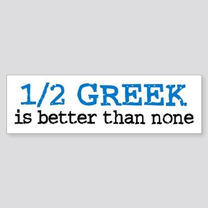 1/2 Greek is Better Than None Bumper Sticker