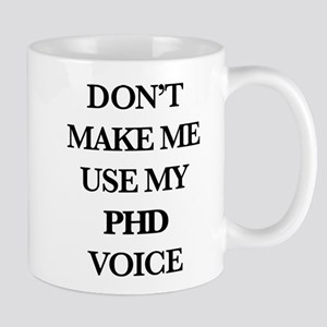 Don't Make Me Use My PhD Voice 11 oz Ceramic Mug