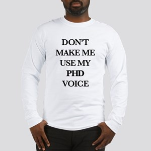 Don't Make Me Use My PhD Voice Long Sleeve T-Shirt