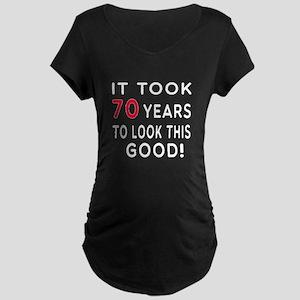 It Took 70 Birthday Designs Maternity Dark T-Shirt