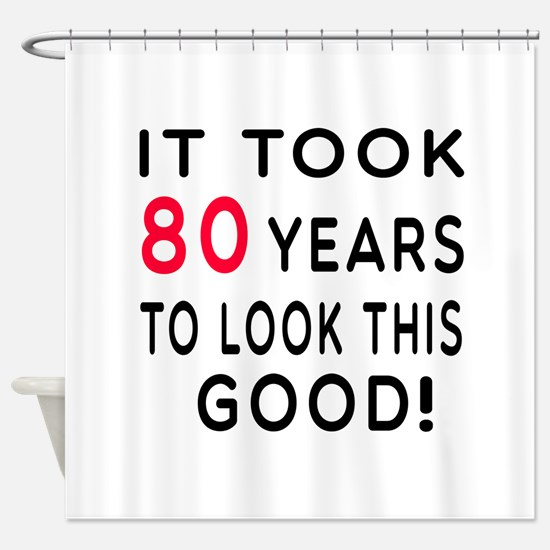 It Took 80 Birthday Designs Shower Curtain