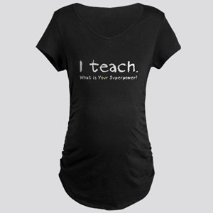 I teach. What is your superpower? Maternity T-Shir