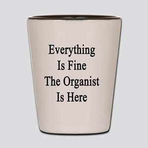 Everything Is Fine The Organist Is Here Shot Glass