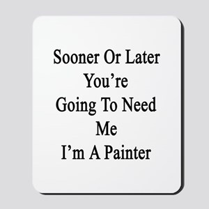 Sooner Or Later You're Going To Need Me  Mousepad