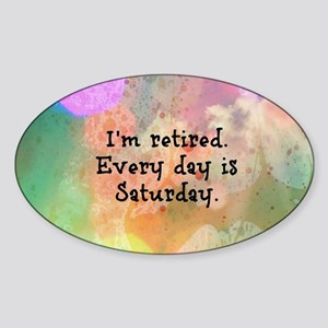 I'm Retired. Every Day is Saturday. Sticker (Oval)