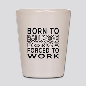 Born To Ballroom Dance Shot Glass