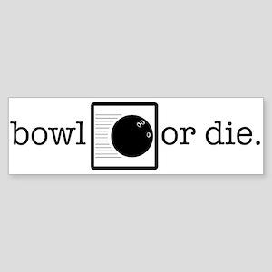 bowl or die. Bumper Sticker