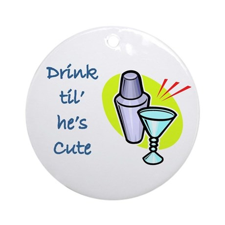 DRINK TIL HE'S CUTE Ornament (Round)
