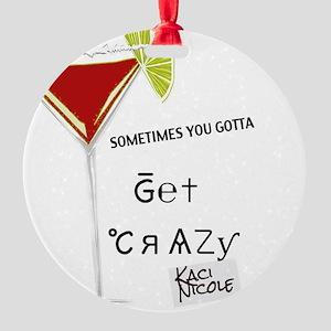 """""""Sometimes you gotta get crazy"""" Round Ornament"""