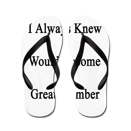 I Always Knew I Would Become A great Pl Flip Flops