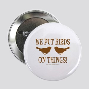 "We Put Birds On Things 2.25"" Button"