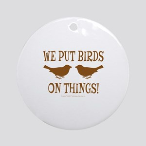 We Put Birds On Things Round Ornament