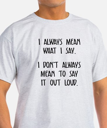 I always mean what I say T-Shirt