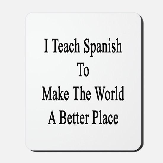 I Teach Spanish To Make The World A Bett Mousepad