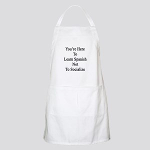 You're Here To Learn Spanish Not To Socializ Apron