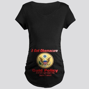 I Got Obamacare Gold Policy Maternity Dark T-Shirt