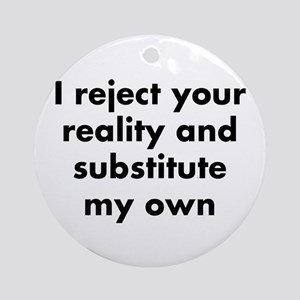 I reject your reality and substitut Round Ornament
