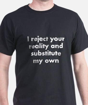 I reject your reality and substitute  T-Shirt