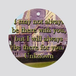 I May Not Always Be There - Unknown Round Ornament