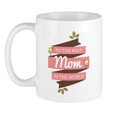To the best mom in the world! Mugs